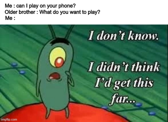 Confused noises* |  Me : can I play on your phone?                                                              Older brother : What do you want to play?                                             Me : | image tagged in memes,funny memes,plankton,i dont know,gaming | made w/ Imgflip meme maker