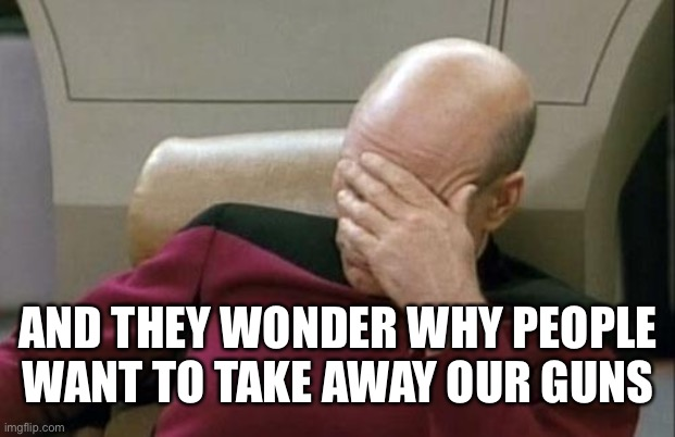 Captain Picard Facepalm Meme | AND THEY WONDER WHY PEOPLE WANT TO TAKE AWAY OUR GUNS | image tagged in memes,captain picard facepalm | made w/ Imgflip meme maker