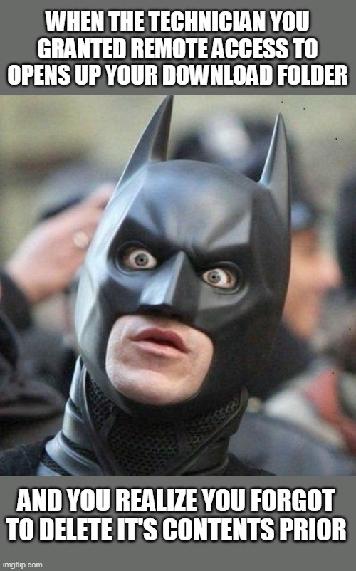Shocked Batman |  WHEN THE TECHNICIAN YOU GRANTED REMOTE ACCESS TO OPENS UP YOUR DOWNLOAD FOLDER; AND YOU REALIZE YOU FORGOT TO DELETE IT'S CONTENTS PRIOR | image tagged in shocked batman,memes,tech support,download,computers,technology | made w/ Imgflip meme maker