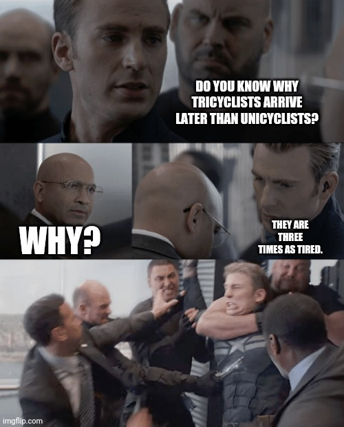 Dad jokes |  DO YOU KNOW WHY TRICYCLISTS ARRIVE LATER THAN UNICYCLISTS? THEY ARE THREE TIMES AS TIRED. WHY? | image tagged in captain america elevator | made w/ Imgflip meme maker