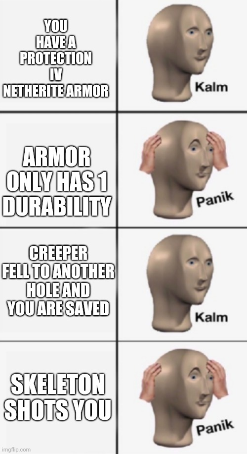 YOU HAVE A PROTECTION IV NETHERITE ARMOR ARMOR ONLY HAS 1 DURABILITY CREEPER FELL TO ANOTHER HOLE AND YOU ARE SAVED SKELETON SHOTS YOU | image tagged in kalm panik kalm panik | made w/ Imgflip meme maker