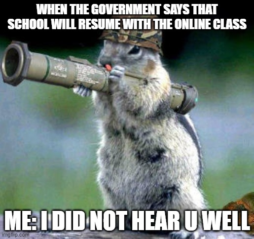 u are mad |  WHEN THE GOVERNMENT SAYS THAT SCHOOL WILL RESUME WITH THE ONLINE CLASS; ME: I DID NOT HEAR U WELL | image tagged in memes,bazooka squirrel | made w/ Imgflip meme maker
