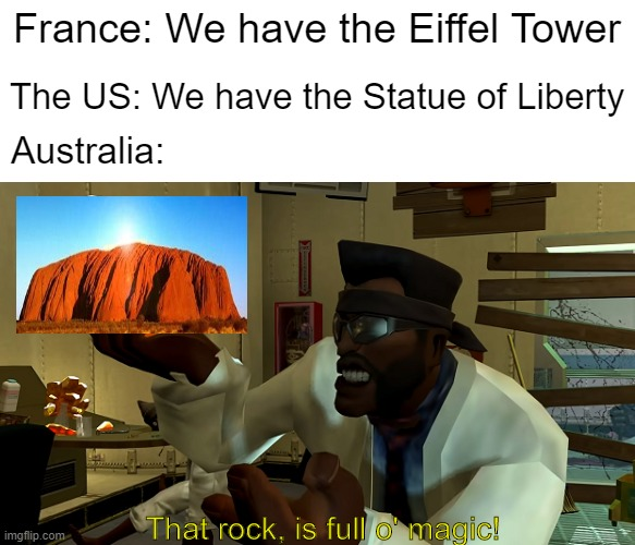 That rock, is full O' magic! |  France: We have the Eiffel Tower; The US: We have the Statue of Liberty; Australia:; That rock, is full o' magic! | image tagged in memes,australia,tf2 | made w/ Imgflip meme maker