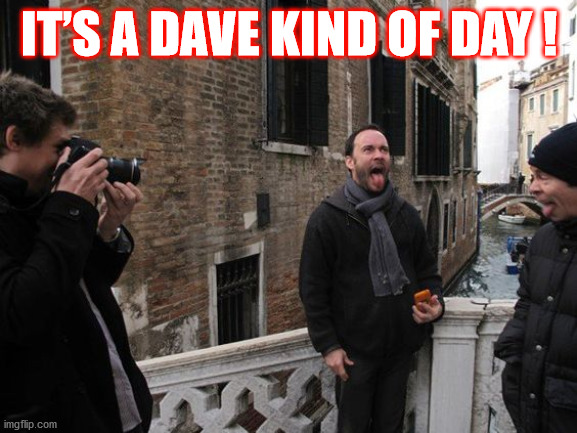 IT'S A DAVE KIND OF DAY ! |  IT'S A DAVE KIND OF DAY ! | image tagged in dave,dmb,dave matthews,dave matthews band,its a dave kind of day,day | made w/ Imgflip meme maker