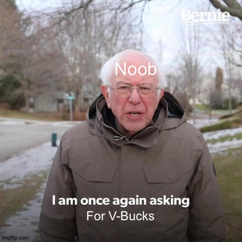 Bernie I Am Once Again Asking For Your Support Meme | Noob For V-Bucks | image tagged in memes,bernie i am once again asking for your support | made w/ Imgflip meme maker