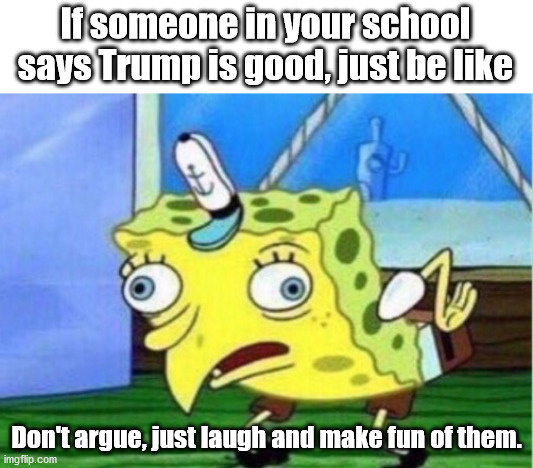 How to deal with kids in red states |  If someone in your school says Trump is good, just be like; Don't argue, just laugh and make fun of them. | image tagged in memes,mocking spongebob | made w/ Imgflip meme maker