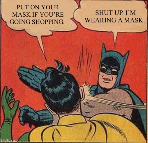 I am wearing a mask |  PUT ON YOUR MASK IF YOU'RE GOING SHOPPING. SHUT UP. I'M WEARING A MASK. | image tagged in memes,batman slapping robin,mask,facemask,shopping,coronavirus | made w/ Imgflip meme maker