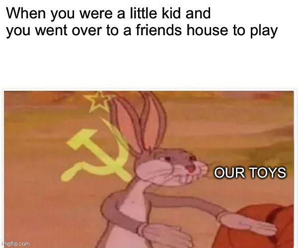 communist bugs bunny |  When you were a little kid and you went over to a friends house to play; OUR TOYS | image tagged in communist bugs bunny | made w/ Imgflip meme maker