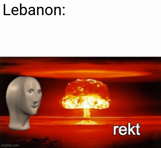 What an explosion |  Lebanon: | image tagged in rekt w/text | made w/ Imgflip meme maker