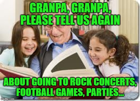 If the pandemic continues much longer |  GRANPA, GRANPA, PLEASE TELL US AGAIN; ABOUT GOING TO ROCK CONCERTS, FOOTBALL GAMES, PARTIES... | image tagged in memes,storytelling grandpa,covid19,coronavirus,rock concert,parties | made w/ Imgflip meme maker