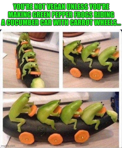 A dire side effect of not eating meat... |  YOU'RE NOT VEGAN UNLESS YOU'RE MAKING GREEN PEPPER FROGS RIDING A CUCUMBER CAR WITH CARROT WHEELS... | image tagged in veganism,vegans,funny,vegetable,art | made w/ Imgflip meme maker