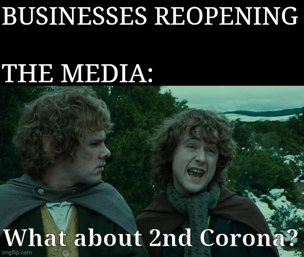 BUSINESSES REOPENING; THE MEDIA:; What about 2nd Corona? | image tagged in coronavirus,lord of the rings,fear,plandemic | made w/ Imgflip meme maker