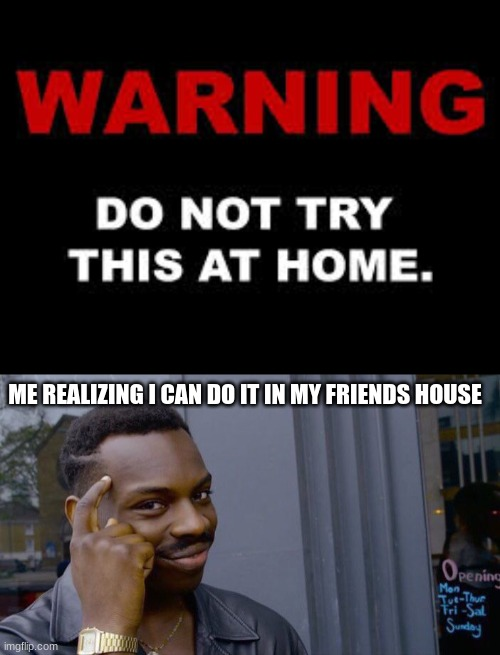 Lets go im finally smart for once |  ME REALIZING I CAN DO IT IN MY FRIENDS HOUSE | image tagged in memes,roll safe think about it,home,do not try,warning | made w/ Imgflip meme maker