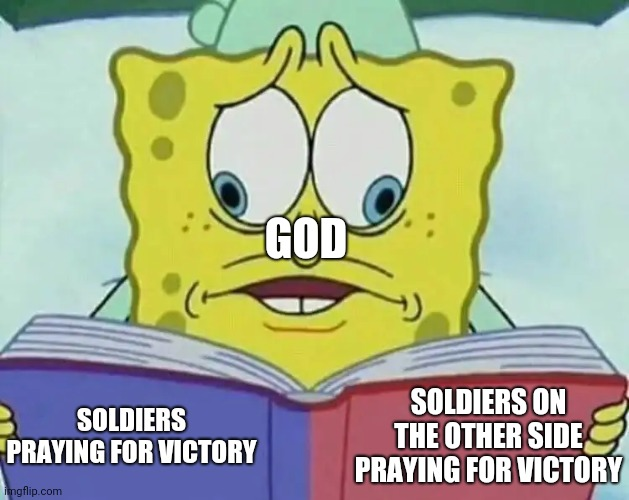 God in WW1 & WW2 |  GOD; SOLDIERS ON THE OTHER SIDE PRAYING FOR VICTORY; SOLDIERS PRAYING FOR VICTORY | image tagged in cross eyed spongebob,memes,soldiers,god,wars,thoughts and prayers | made w/ Imgflip meme maker