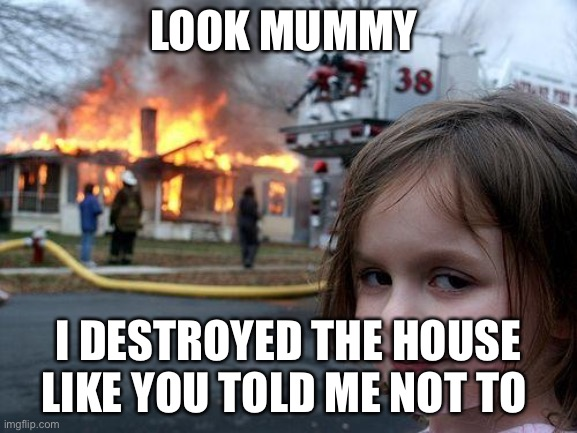 Disaster Girl |  LOOK MUMMY; I DESTROYED THE HOUSE LIKE YOU TOLD ME NOT TO | image tagged in memes,disaster girl | made w/ Imgflip meme maker