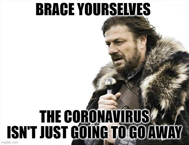 Brace Yourselves X Is Staying |  BRACE YOURSELVES; THE CORONAVIRUS ISN'T JUST GOING TO GO AWAY | image tagged in memes,brace yourselves x is coming,covid-19,coronavirus,corona virus,coronavirus meme | made w/ Imgflip meme maker