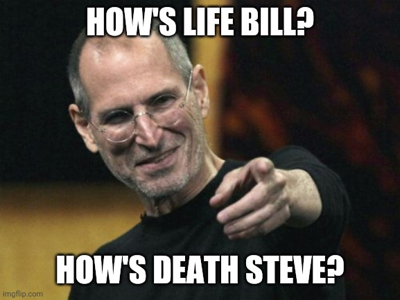 Questions |  HOW'S LIFE BILL? HOW'S DEATH STEVE? | image tagged in memes,steve jobs,bill gates,apple then | made w/ Imgflip meme maker