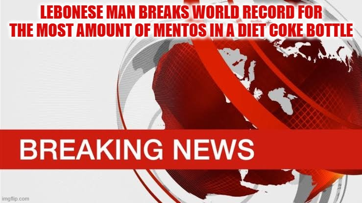 Lebonese Mentos |  LEBONESE MAN BREAKS WORLD RECORD FOR THE MOST AMOUNT OF MENTOS IN A DIET COKE BOTTLE | image tagged in bbc breaking news,mentos,diet coke,funny,funny memes,funny meme | made w/ Imgflip meme maker