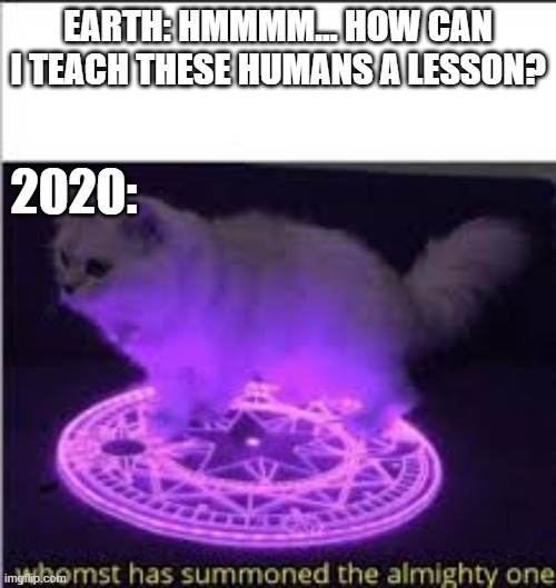 Whomst has Summoned the almighty one |  EARTH: HMMMM... HOW CAN I TEACH THESE HUMANS A LESSON? 2020: | image tagged in whomst has summoned the almighty one | made w/ Imgflip meme maker