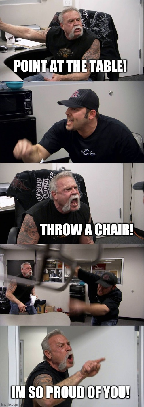No title needed |  POINT AT THE TABLE! THROW A CHAIR! IM SO PROUD OF YOU! | image tagged in memes,american chopper argument | made w/ Imgflip meme maker