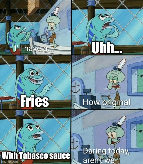 I Did That Once Just To Try It, And It Didn't Really End Well (so please don't that) |  Uhh... Fries; With Tabasco sauce | image tagged in daring today aren't we squidward | made w/ Imgflip meme maker