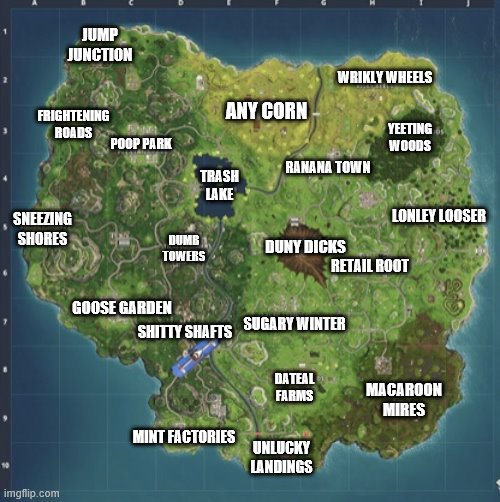Fortnite map |  JUMP JUNCTION; WRIKLY WHEELS; ANY CORN; FRIGHTENING ROADS; YEETING WOODS; POOP PARK; RANANA TOWN; TRASH LAKE; SNEEZING SHORES; LONLEY LOOSER; DUMB TOWERS; DUNY DICKS; RETAIL ROOT; GOOSE GARDEN; SUGARY WINTER; SHITTY SHAFTS; MACAROON MIRES; DATEAL FARMS; MINT FACTORIES; UNLUCKY LANDINGS | image tagged in fortnite meeme,map,fortnite,fortnite meme,fortnite memes | made w/ Imgflip meme maker