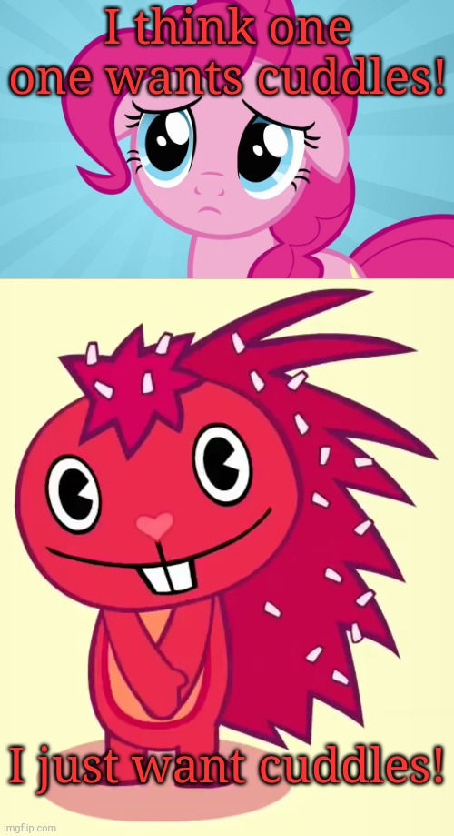 Pinkie Pie & Flaky |  I think one one wants cuddles! I just want cuddles! | image tagged in cute flaky htf,pinkie pie,happy tree friends,memes,crossover,my little pony | made w/ Imgflip meme maker