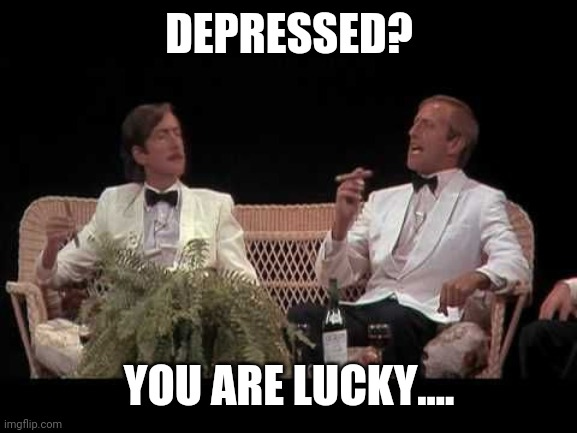DEPRESSED? YOU ARE LUCKY.... | made w/ Imgflip meme maker