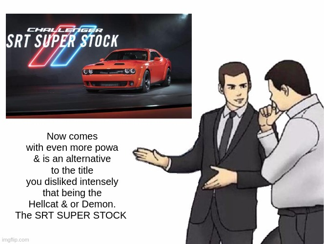 Car Salesman Slaps Hood |  Now comes with even more powa & is an alternative to the title you disliked intensely that being the Hellcat & or Demon. The SRT SUPER STOCK | image tagged in car salesman slaps hood,x x everywhere,dodge,extreme sports,cars,americar | made w/ Imgflip meme maker