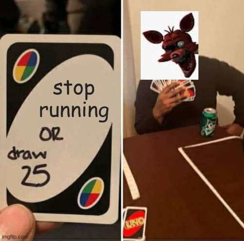 never |  stop running | image tagged in memes,uno draw 25 cards,fnaf | made w/ Imgflip meme maker