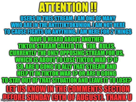 Attention TikTokers |  ATTENTION !! USERS IN THIS STREAM, I AM ONE OF MANY WHO ARE IN THE ANTITIKTOKUNION. I AM NOT HERE TO CAUSE FIGHTS OR ANYTHING, I AM HERE FOR 2 THINGS; HAVE U HEARD ABOUT ANOTHER TIKTOK STREAM CALLED TIK_TOK_RULES, CURRENTLY THE ONLY OPPOSING STREAM FOR US, WHICH IS ABOUT TO LOSE TIKTOK WAR 1? IF SO, ARE U GONG TO ALLY THAT STREAM AND HELP IT IN TIKTOK WAR 1? OR ARE U GOING TO STAY OUT OF THAT SITUATION AND LEAVE IT TO LOSE? LET US KNOW IN THE COMMENTS SECTION BEFORE SUNDAY (9TH OF AUGUST). THANK U | image tagged in blank white template | made w/ Imgflip meme maker