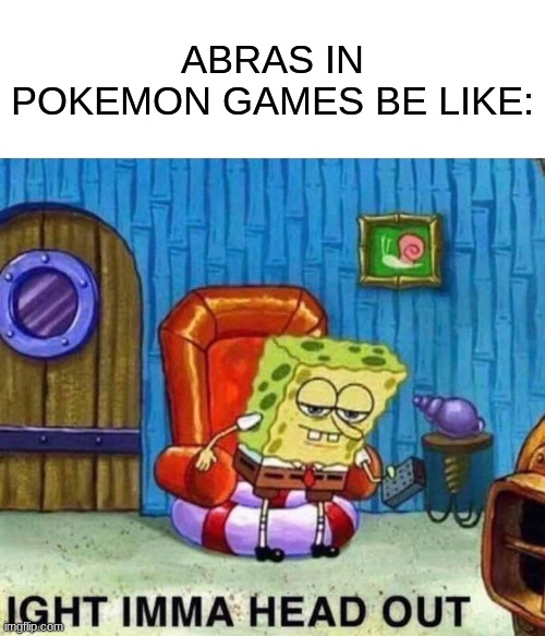Spongebob Ight Imma Head Out Meme |  ABRAS IN POKEMON GAMES BE LIKE: | image tagged in memes,spongebob ight imma head out | made w/ Imgflip meme maker