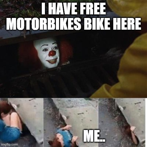 free bikes |  I HAVE FREE MOTORBIKES BIKE HERE; ME.. | image tagged in pennywise in sewer | made w/ Imgflip meme maker