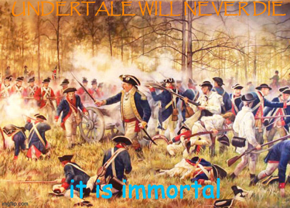 Revolutionary War |  UNDERTALE WILL NEVER DIE; it is immortal | image tagged in revolutionary war | made w/ Imgflip meme maker