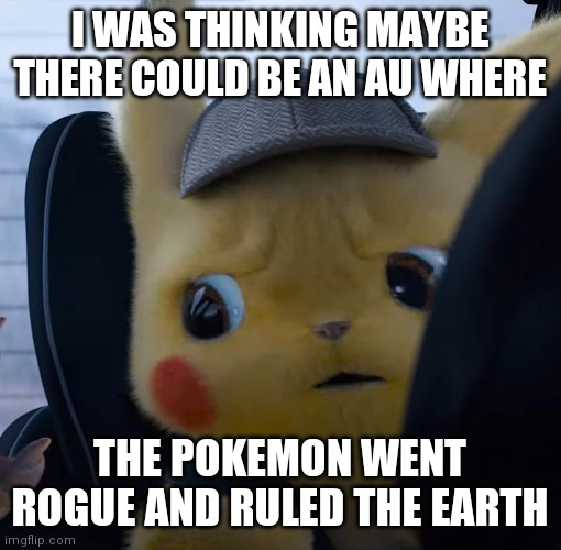 1-10? |  I WAS THINKING MAYBE THERE COULD BE AN AU WHERE; THE POKEMON WENT ROGUE AND RULED THE EARTH | image tagged in unsettled detective pikachu | made w/ Imgflip meme maker