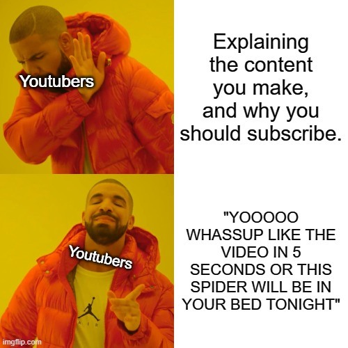 "It do be like that |  Explaining the content you make, and why you should subscribe. Youtubers; ""YOOOOO WHASSUP LIKE THE VIDEO IN 5 SECONDS OR THIS SPIDER WILL BE IN YOUR BED TONIGHT""; Youtubers 