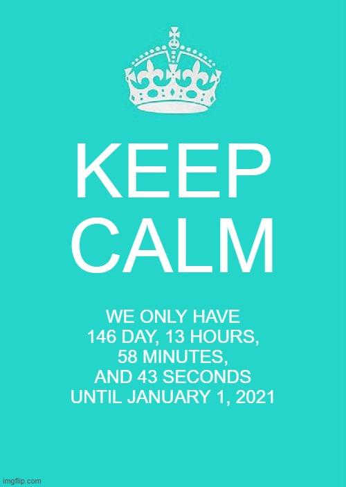 Keep Calm And Carry On Aqua |  KEEP CALM; WE ONLY HAVE 146 DAY, 13 HOURS, 58 MINUTES, AND 43 SECONDS UNTIL JANUARY 1, 2021 | image tagged in memes,keep calm and carry on aqua | made w/ Imgflip meme maker