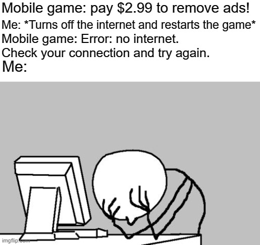 Computer Guy Facepalm |  Mobile game: pay $2.99 to remove ads! Me: *Turns off the internet and restarts the game*; Mobile game: Error: no internet. Check your connection and try again. Me: | image tagged in memes,computer guy facepalm | made w/ Imgflip meme maker