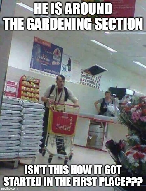 He is around the gardening section isn't this how it got started in the first place??? |  HE IS AROUND THE GARDENING SECTION; ISN'T THIS HOW IT GOT STARTED IN THE FIRST PLACE??? | image tagged in hitler,funny,gardening,grocery store | made w/ Imgflip meme maker