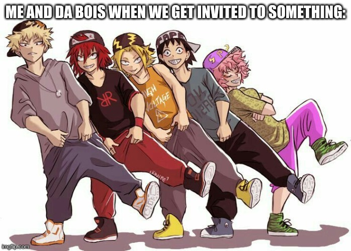 ME AND DA BOIS WHEN WE GET INVITED TO SOMETHING: | made w/ Imgflip meme maker