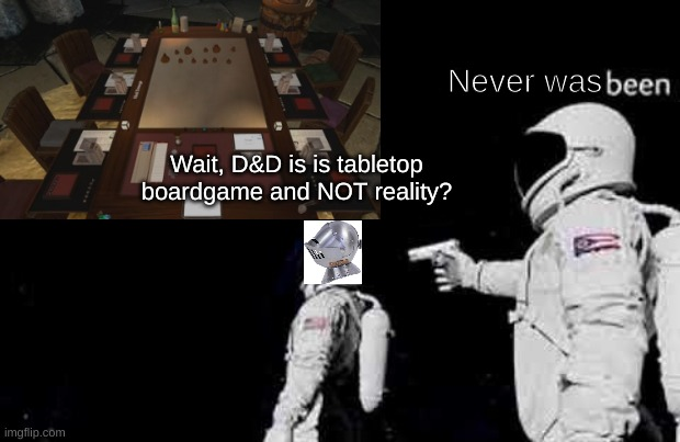 D&D's dark truth |  Never was; Wait, D&D is is tabletop boardgame and NOT reality? | image tagged in dungeons and dragons | made w/ Imgflip meme maker