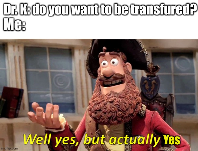 Transfured |  Dr. K: do you want to be transfured? Me:; Yes | image tagged in well yes but actually no | made w/ Imgflip meme maker