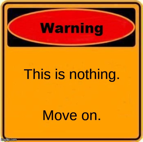 Just a Meme... |  This is nothing. Move on. | image tagged in memes,warning sign | made w/ Imgflip meme maker