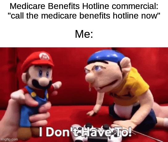 "can relate |  Medicare Benefits Hotline commercial: ""call the medicare benefits hotline now""; Me: 