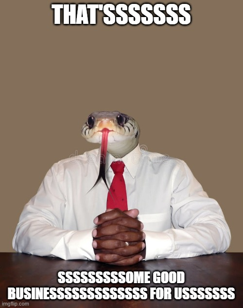 Business snake | THAT'SSSSSSS SSSSSSSSSOME GOOD BUSINESSSSSSSSSSSSS FOR USSSSSSS | image tagged in business snake | made w/ Imgflip meme maker
