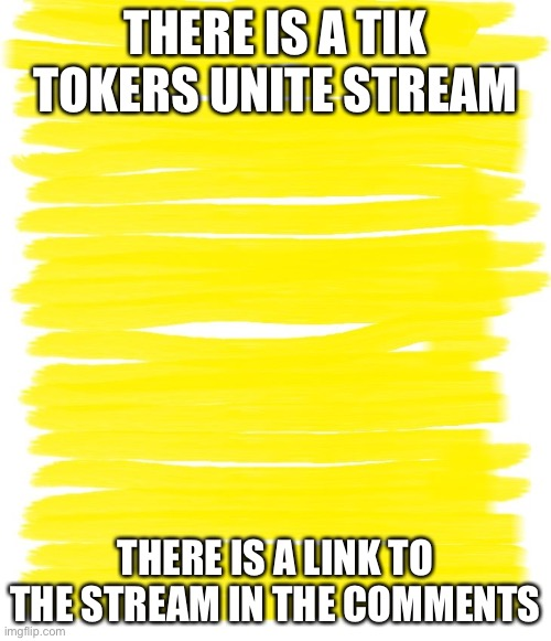 Show everyone |  THERE IS A TIK TOKERS UNITE STREAM; THERE IS A LINK TO THE STREAM IN THE COMMENTS | image tagged in attention yellow background | made w/ Imgflip meme maker