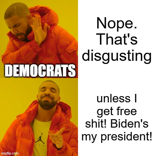 Reverse virtue signaling from our democrat neighbors |  Nope. That's disgusting; DEMOCRATS; unless I get free shit! Biden's my president! | image tagged in memes,drake hotline bling,anything for a vote,make america great again again | made w/ Imgflip meme maker