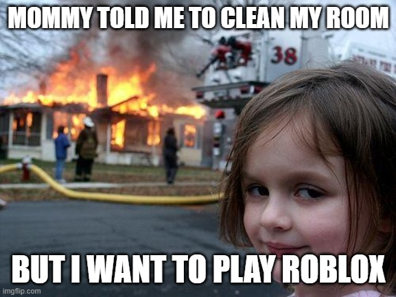 I want roblox |  MOMMY TOLD ME TO CLEAN MY ROOM; BUT I WANT TO PLAY ROBLOX | image tagged in memes,disaster girl | made w/ Imgflip meme maker