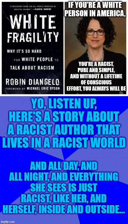 IF YOU'RE A WHITE PERSON IN AMERICA, YOU'RE A RACIST, PURE AND SIMPLE, AND WITHOUT A LIFETIME OF CONSCIOUS EFFORT, YOU ALWAYS WILL BE; YO, LISTEN UP, HERE'S A STORY ABOUT A RACIST AUTHOR THAT LIVES IN A RACIST WORLD; AND ALL DAY, AND ALL NIGHT, AND EVERYTHING SHE SEES IS JUST RACIST, LIKE HER, AND HERSELF, INSIDE AND OUTSIDE... | image tagged in memes,white people,racist,author,book,racism | made w/ Imgflip meme maker