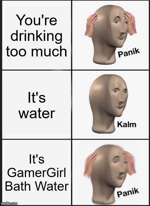Down With Delphine |  You're drinking too much; It's water; It's GamerGirl Bath Water | image tagged in memes,panik kalm panik | made w/ Imgflip meme maker